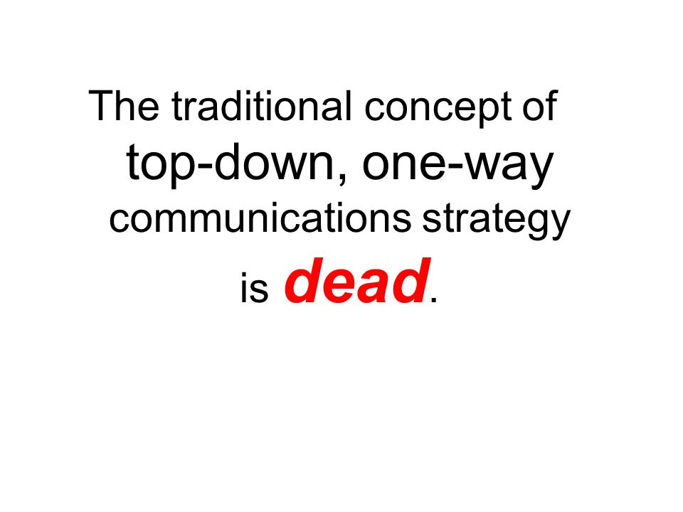 The traditional concept of top-down, one-way communications strategy is dead.