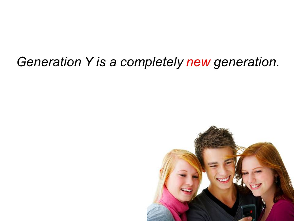 Generation Y is a completely new generation.