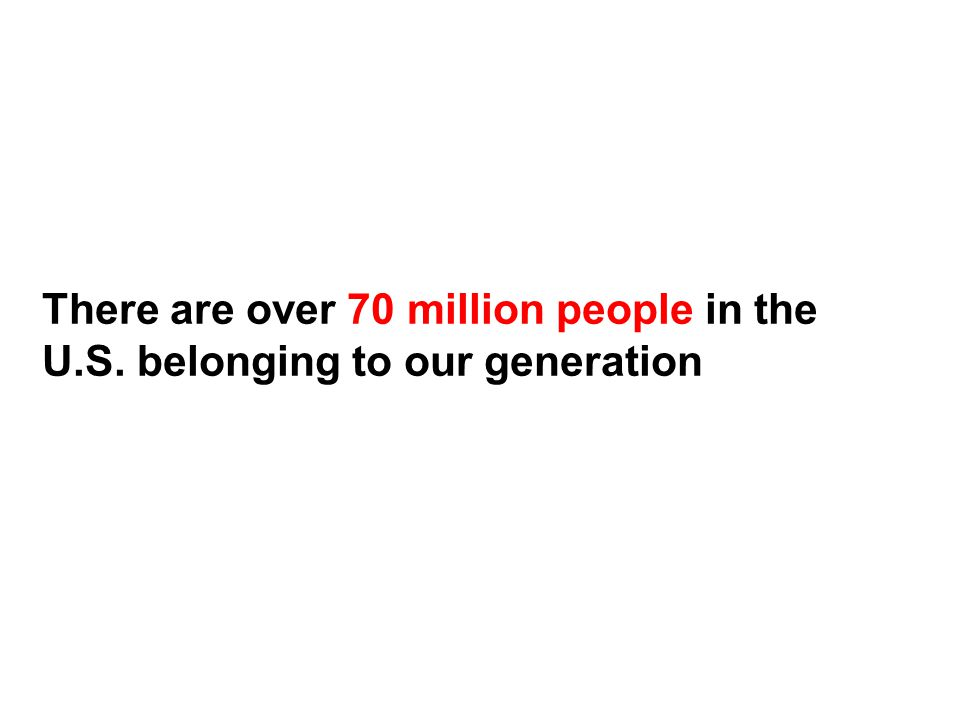 There are over 70 million people in the U.S. belonging to our generation