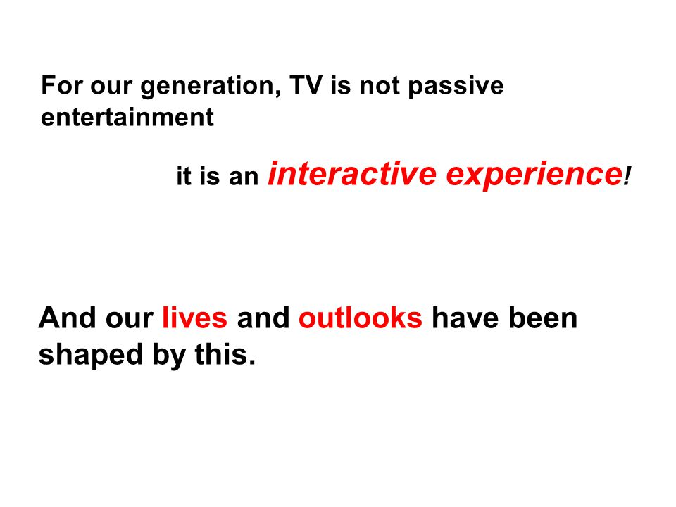 For our generation, TV is not passive entertainment it is an interactive experience .