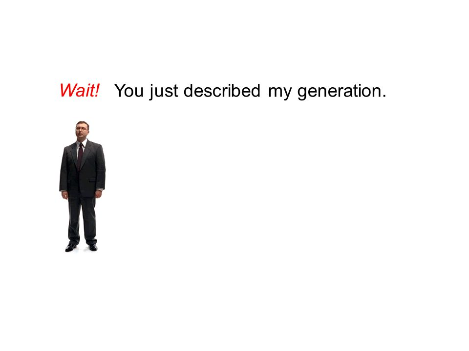 Wait! You just described my generation.