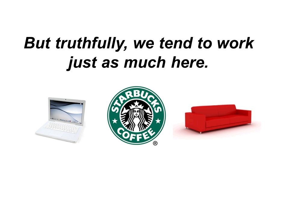But truthfully, we tend to work just as much here.