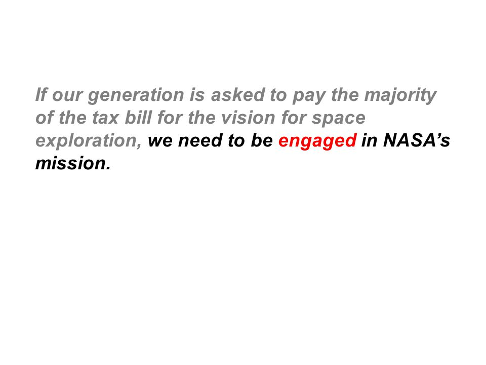 If our generation is asked to pay the majority of the tax bill for the vision for space exploration, we need to be engaged in NASA's mission.