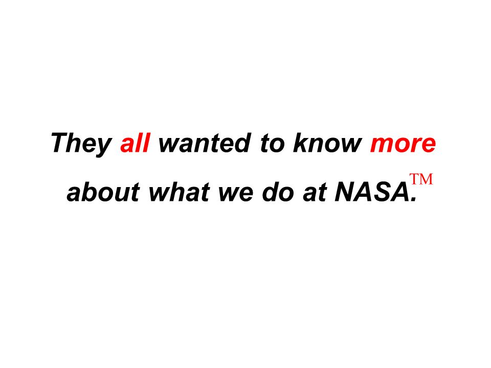 They all wanted to know more about what we do at NASA. TM