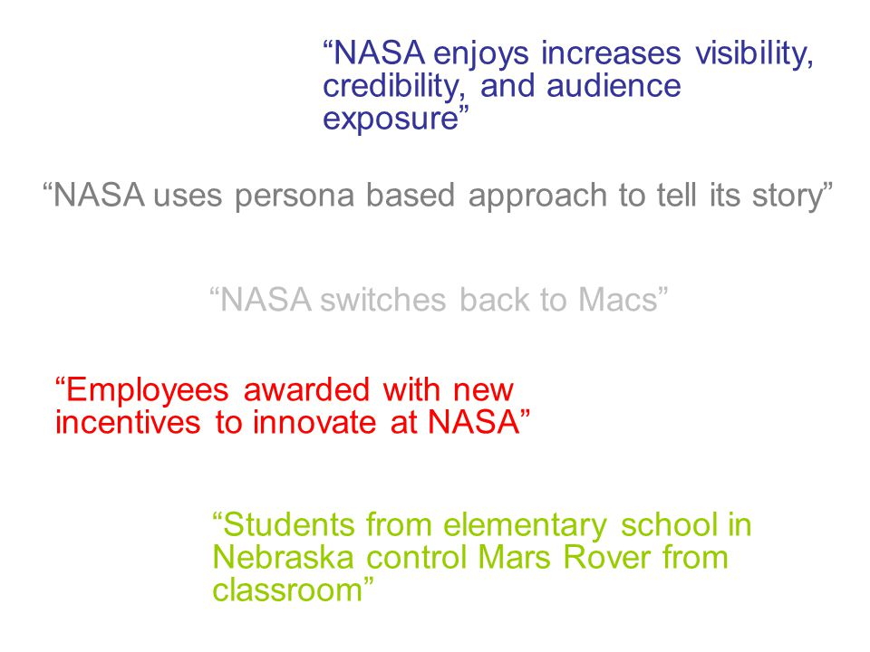 Students from elementary school in Nebraska control Mars Rover from classroom Employees awarded with new incentives to innovate at NASA NASA switches back to Macs NASA uses persona based approach to tell its story NASA enjoys increases visibility, credibility, and audience exposure