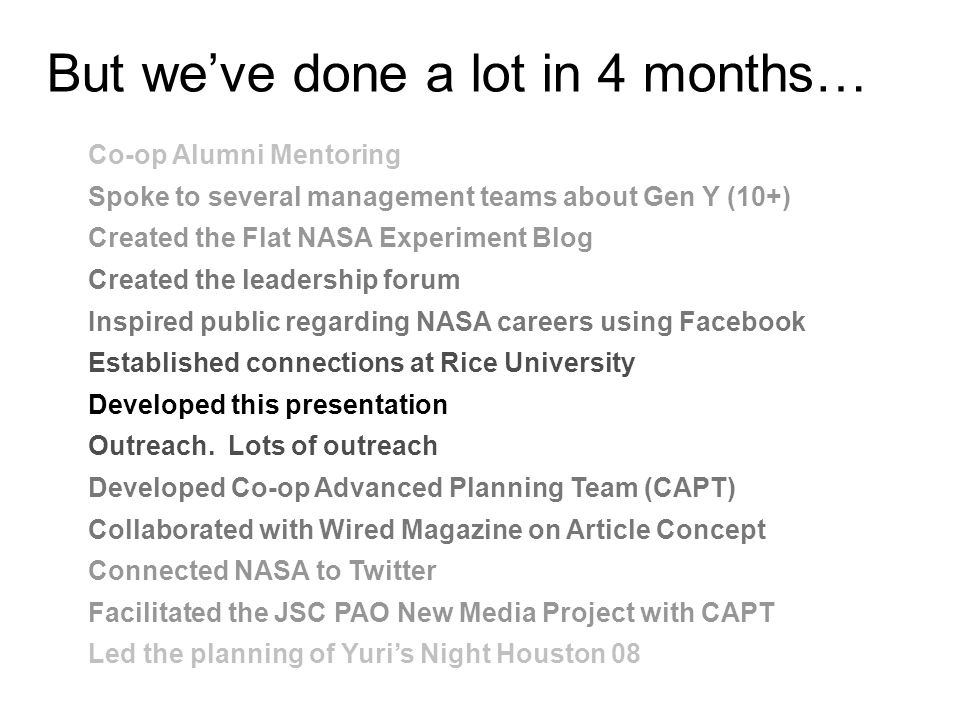 But we've done a lot in 4 months… Co-op Alumni Mentoring Spoke to several management teams about Gen Y (10+) Created the Flat NASA Experiment Blog Created the leadership forum Inspired public regarding NASA careers using Facebook Established connections at Rice University Developed this presentation Outreach.