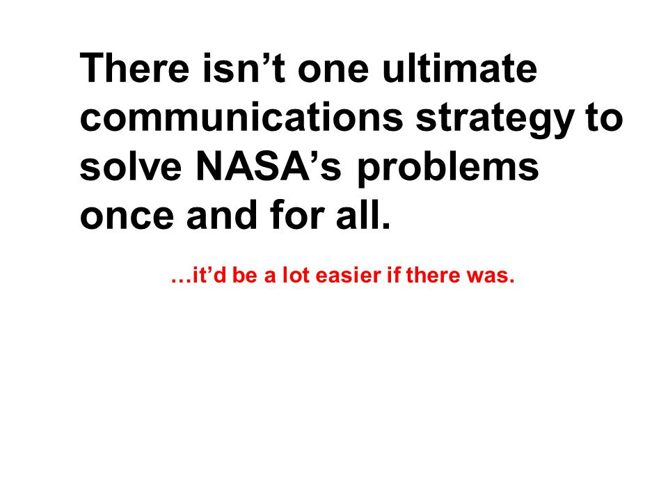 There isn't one ultimate communications strategy to solve NASA's problems once and for all.
