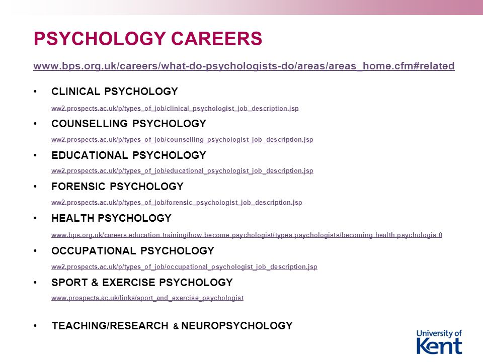 PSYCHOLOGY CAREERS www.bps.org.uk/careers/what-do-psychologists-do/areas/areas_home.cfm#related CLINICAL PSYCHOLOGY ww2.prospects.ac.uk/p/types_of_job/clinical_psychologist_job_description.jsp COUNSELLING PSYCHOLOGY ww2.prospects.ac.uk/p/types_of_job/counselling_psychologist_job_description.jsp EDUCATIONAL PSYCHOLOGY ww2.prospects.ac.uk/p/types_of_job/educational_psychologist_job_description.jsp FORENSIC PSYCHOLOGY ww2.prospects.ac.uk/p/types_of_job/forensic_psychologist_job_description.jsp HEALTH PSYCHOLOGY www.bps.org.uk/careers-education-training/how-become-psychologist/types-psychologists/becoming-health-psychologis-0 OCCUPATIONAL PSYCHOLOGY ww2.prospects.ac.uk/p/types_of_job/occupational_psychologist_job_description.jsp SPORT & EXERCISE PSYCHOLOGY www.prospects.ac.uk/links/sport_and_exercise_psychologist TEACHING/RESEARCH & NEUROPSYCHOLOGY