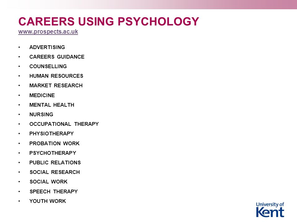 CAREERS USING PSYCHOLOGY www.prospects.ac.uk www.prospects.ac.uk ADVERTISING CAREERS GUIDANCE COUNSELLING HUMAN RESOURCES MARKET RESEARCH MEDICINE MENTAL HEALTH NURSING OCCUPATIONAL THERAPY PHYSIOTHERAPY PROBATION WORK PSYCHOTHERAPY PUBLIC RELATIONS SOCIAL RESEARCH SOCIAL WORK SPEECH THERAPY YOUTH WORK
