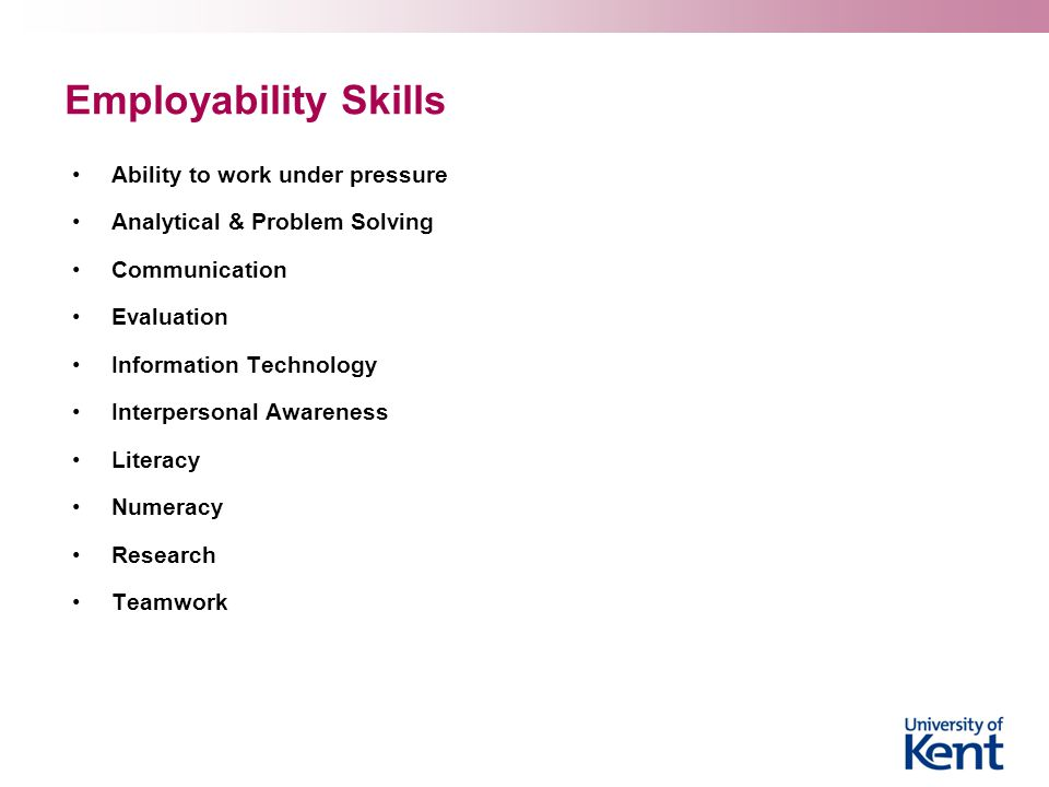 Employability Skills Ability to work under pressure Analytical & Problem Solving Communication Evaluation Information Technology Interpersonal Awareness Literacy Numeracy Research Teamwork