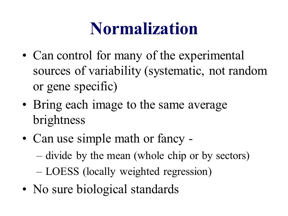 Normalization Can control for many of the experimental sources of variability (systematic, not random or gene specific) Bring each image to the same average brightness Can use simple math or fancy - –divide by the mean (whole chip or by sectors) –LOESS (locally weighted regression) No sure biological standards