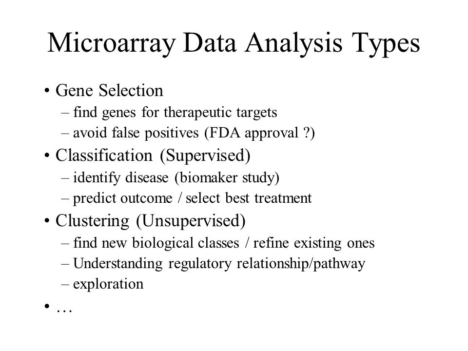 Microarray Data Analysis Types Gene Selection –find genes for therapeutic targets –avoid false positives (FDA approval ) Classification (Supervised) –identify disease (biomaker study) –predict outcome / select best treatment Clustering (Unsupervised) –find new biological classes / refine existing ones –Understanding regulatory relationship/pathway –exploration …