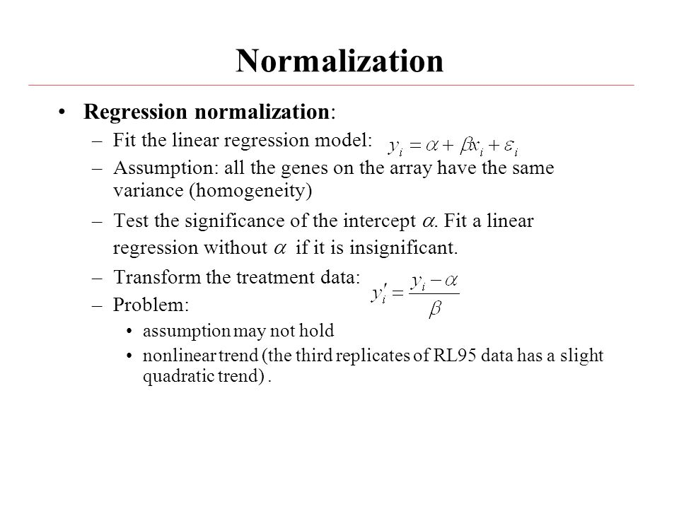 Normalization Regression normalization: –Fit the linear regression model: –Assumption: all the genes on the array have the same variance (homogeneity) –Test the significance of the intercept .