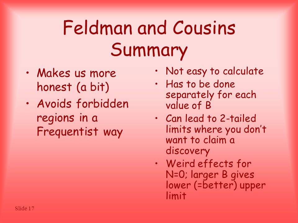 Slide 17 Feldman and Cousins Summary Makes us more honest (a bit) Avoids forbidden regions in a Frequentist way Not easy to calculate Has to be done separately for each value of B Can lead to 2-tailed limits where you don't want to claim a discovery Weird effects for N=0; larger B gives lower (=better) upper limit