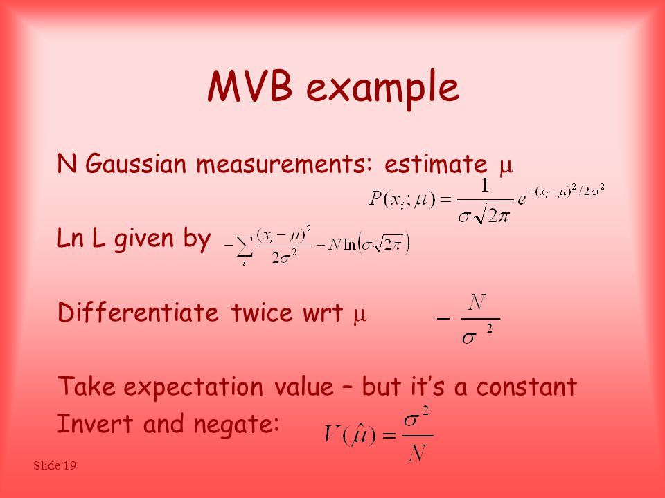Slide 19 MVB example N Gaussian measurements: estimate  Ln L given by Differentiate twice wrt  Take expectation value – but it's a constant Invert and negate: