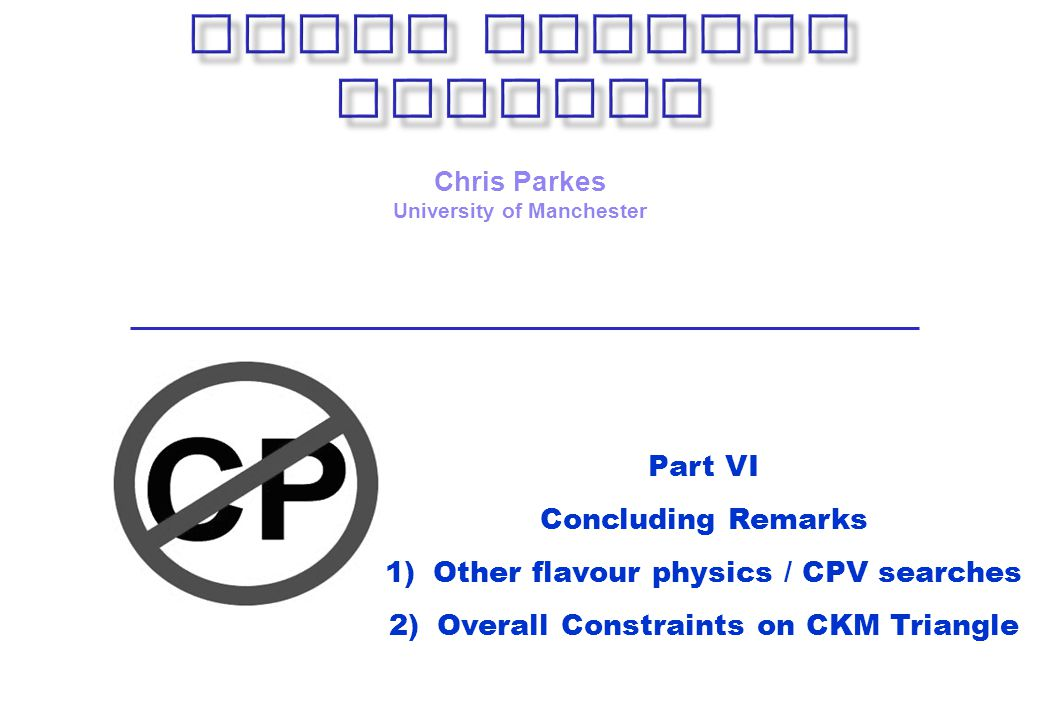 Chris Parkes University of Manchester Part VI Concluding Remarks 1)Other flavour physics / CPV searches 2)Overall Constraints on CKM Triangle