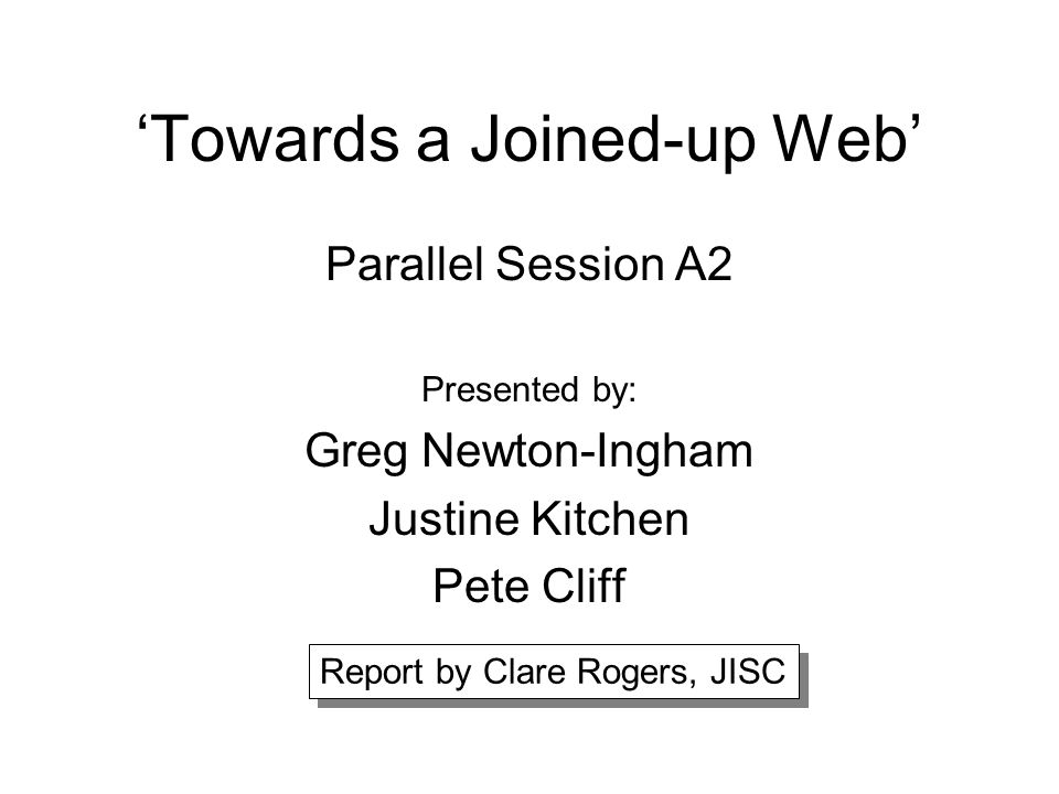 'Towards a Joined-up Web' Parallel Session A2 Presented by: Greg Newton-Ingham Justine Kitchen Pete Cliff Report by Clare Rogers, JISC