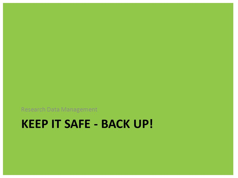 KEEP IT SAFE - BACK UP! Research Data Management
