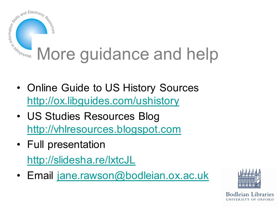 More guidance and help Online Guide to US History Sources http://ox.libguides.com/ushistory http://ox.libguides.com/ushistory US Studies Resources Blog http://vhlresources.blogspot.com http://vhlresources.blogspot.com Full presentation http://slidesha.re/lxtcJL Email jane.rawson@bodleian.ox.ac.ukjane.rawson@bodleian.ox.ac.uk