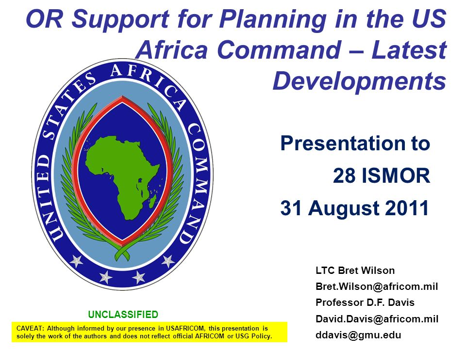 UNCLASSIFIED OR Support for Planning in the US Africa Command – Latest Developments LTC Bret Wilson Bret.Wilson@africom.mil Professor D.F.