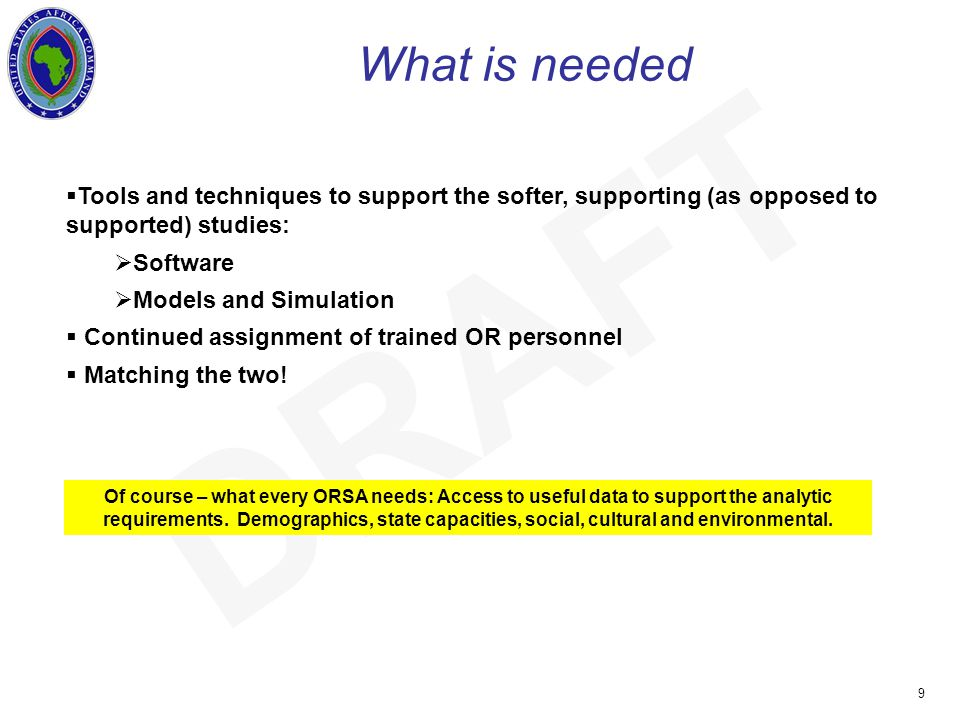 UNCLASSIFIED 9 DRAFT What is needed  Tools and techniques to support the softer, supporting (as opposed to supported) studies:  Software  Models and Simulation  Continued assignment of trained OR personnel  Matching the two.