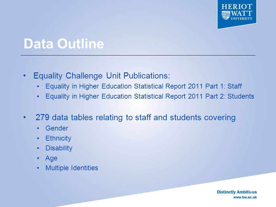 Data Outline Equality Challenge Unit Publications: Equality in Higher Education Statistical Report 2011 Part 1: Staff Equality in Higher Education Statistical Report 2011 Part 2: Students 279 data tables relating to staff and students covering Gender Ethnicity Disability Age Multiple Identities 2