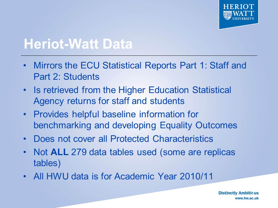 Heriot-Watt Data Mirrors the ECU Statistical Reports Part 1: Staff and Part 2: Students Is retrieved from the Higher Education Statistical Agency returns for staff and students Provides helpful baseline information for benchmarking and developing Equality Outcomes Does not cover all Protected Characteristics Not ALL 279 data tables used (some are replicas tables) All HWU data is for Academic Year 2010/11 4