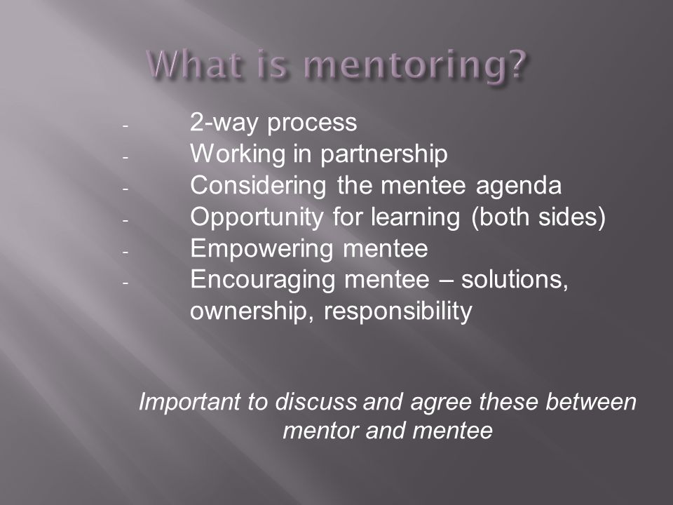 - 2-way process - Working in partnership - Considering the mentee agenda - Opportunity for learning (both sides) - Empowering mentee - Encouraging mentee – solutions, ownership, responsibility Important to discuss and agree these between mentor and mentee
