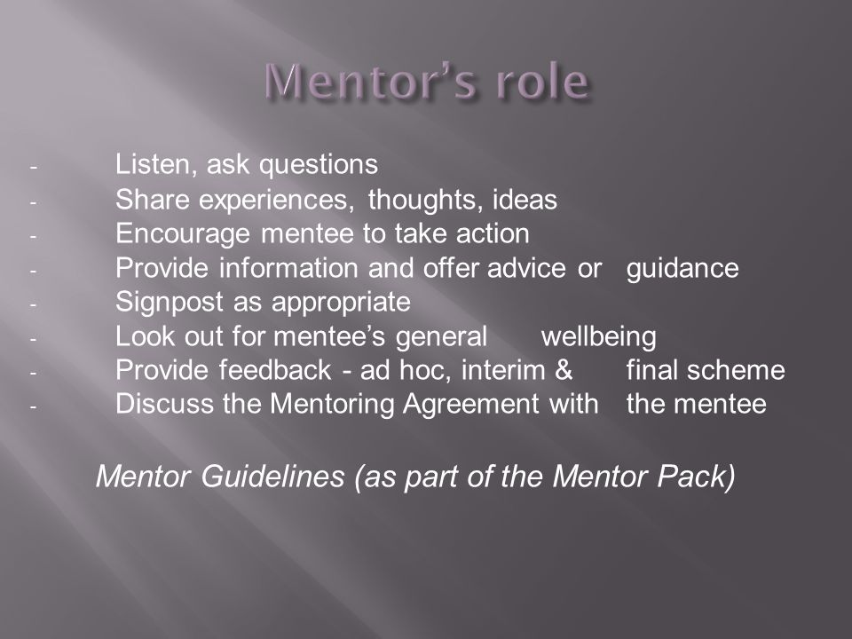 - Listen, ask questions - Share experiences, thoughts, ideas - Encourage mentee to take action - Provide information and offer advice or guidance - Signpost as appropriate - Look out for mentee's general wellbeing - Provide feedback - ad hoc, interim & final scheme - Discuss the Mentoring Agreement with the mentee Mentor Guidelines (as part of the Mentor Pack)