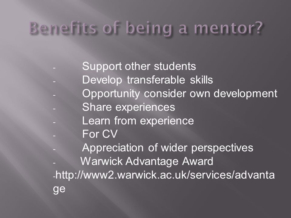 - Support other students - Develop transferable skills - Opportunity consider own development - Share experiences - Learn from experience - For CV - Appreciation of wider perspectives - Warwick Advantage Award - http://www2.warwick.ac.uk/services/advanta ge