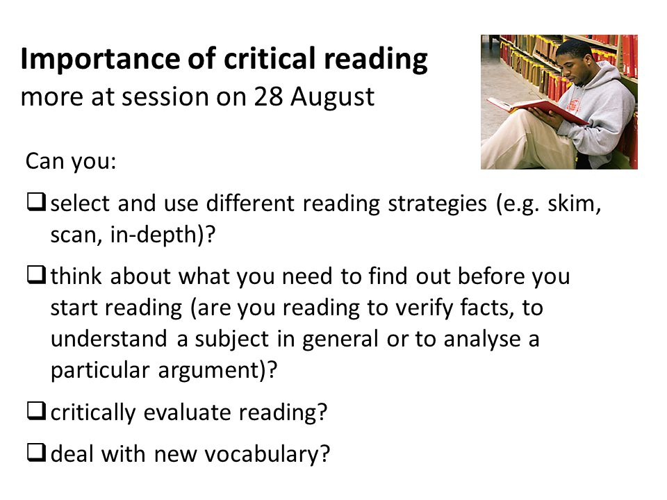 Importance of critical reading more at session on 28 August Can you:  select and use different reading strategies (e.g.