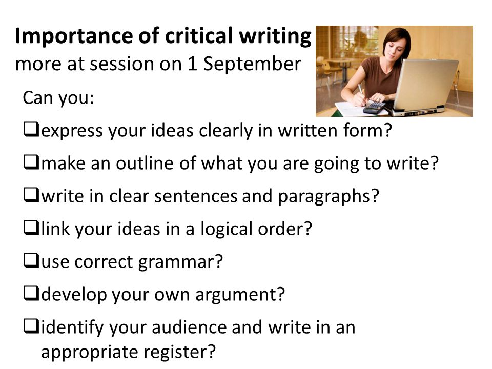 Importance of critical writing more at session on 1 September Can you:  express your ideas clearly in written form.