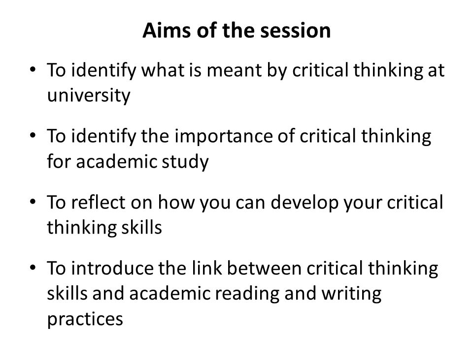 Aims of the session To identify what is meant by critical thinking at university To identify the importance of critical thinking for academic study To reflect on how you can develop your critical thinking skills To introduce the link between critical thinking skills and academic reading and writing practices