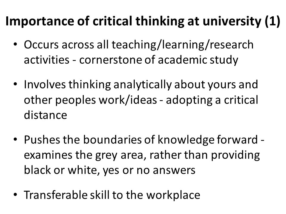 Importance of critical thinking at university (1) Occurs across all teaching/learning/research activities - cornerstone of academic study Involves thinking analytically about yours and other peoples work/ideas - adopting a critical distance Pushes the boundaries of knowledge forward - examines the grey area, rather than providing black or white, yes or no answers Transferable skill to the workplace