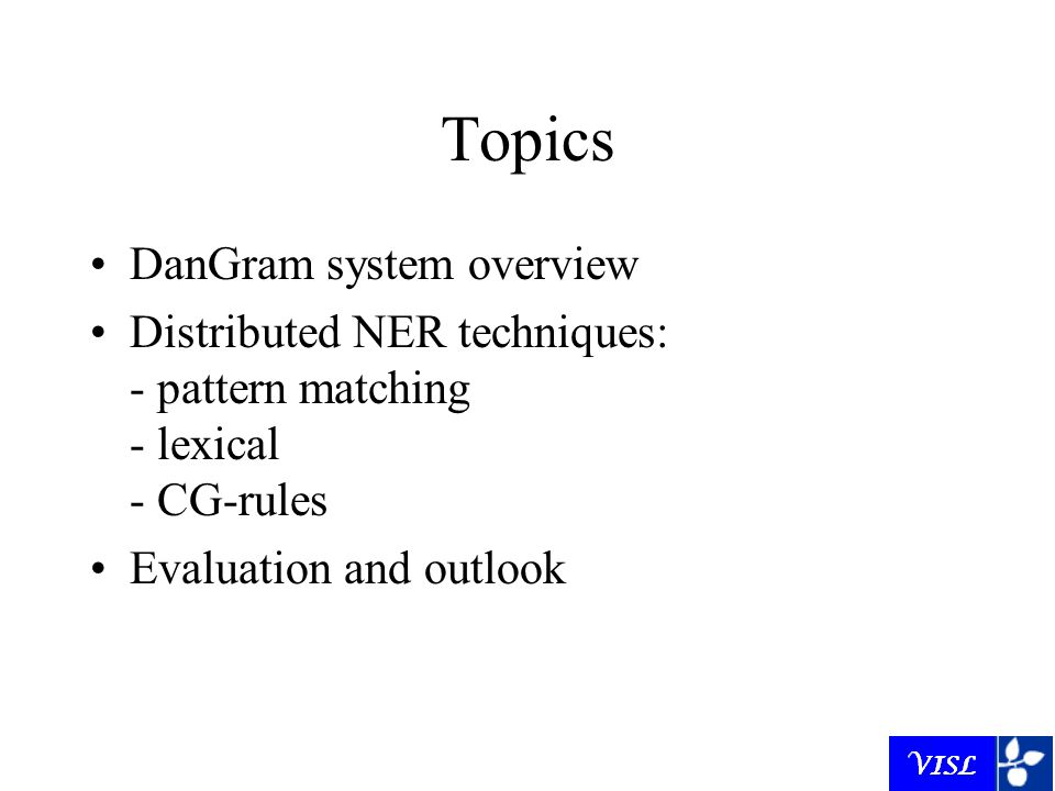 Topics DanGram system overview Distributed NER techniques: - pattern matching - lexical - CG-rules Evaluation and outlook