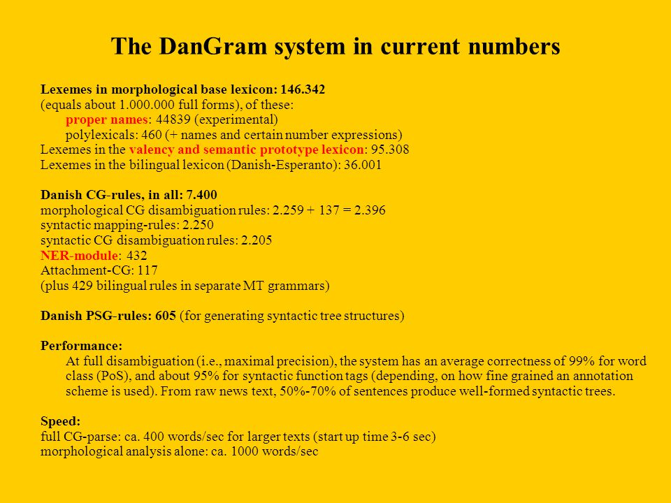 The DanGram system in current numbers Lexemes in morphological base lexicon: 146.342 (equals about 1.000.000 full forms), of these: proper names: 44839 (experimental) polylexicals: 460 (+ names and certain number expressions) Lexemes in the valency and semantic prototype lexicon: 95.308 Lexemes in the bilingual lexicon (Danish-Esperanto): 36.001 Danish CG-rules, in all: 7.400 morphological CG disambiguation rules: 2.259 + 137 = 2.396 syntactic mapping-rules: 2.250 syntactic CG disambiguation rules: 2.205 NER-module: 432 Attachment-CG: 117 (plus 429 bilingual rules in separate MT grammars) Danish PSG-rules: 605 (for generating syntactic tree structures) Performance: At full disambiguation (i.e., maximal precision), the system has an average correctness of 99% for word class (PoS), and about 95% for syntactic function tags (depending, on how fine grained an annotation scheme is used).