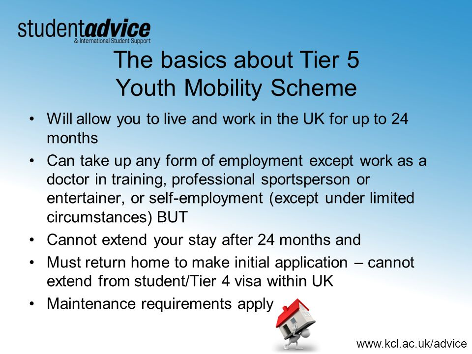www.kcl.ac.uk/advice The basics about Tier 5 Youth Mobility Scheme Will allow you to live and work in the UK for up to 24 months Can take up any form of employment except work as a doctor in training, professional sportsperson or entertainer, or self-employment (except under limited circumstances) BUT Cannot extend your stay after 24 months and Must return home to make initial application – cannot extend from student/Tier 4 visa within UK Maintenance requirements apply