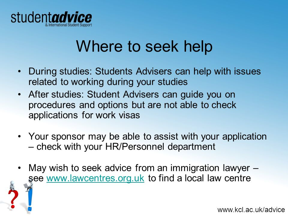 www.kcl.ac.uk/advice Where to seek help During studies: Students Advisers can help with issues related to working during your studies After studies: Student Advisers can guide you on procedures and options but are not able to check applications for work visas Your sponsor may be able to assist with your application – check with your HR/Personnel department May wish to seek advice from an immigration lawyer – see www.lawcentres.org.uk to find a local law centrewww.lawcentres.org.uk