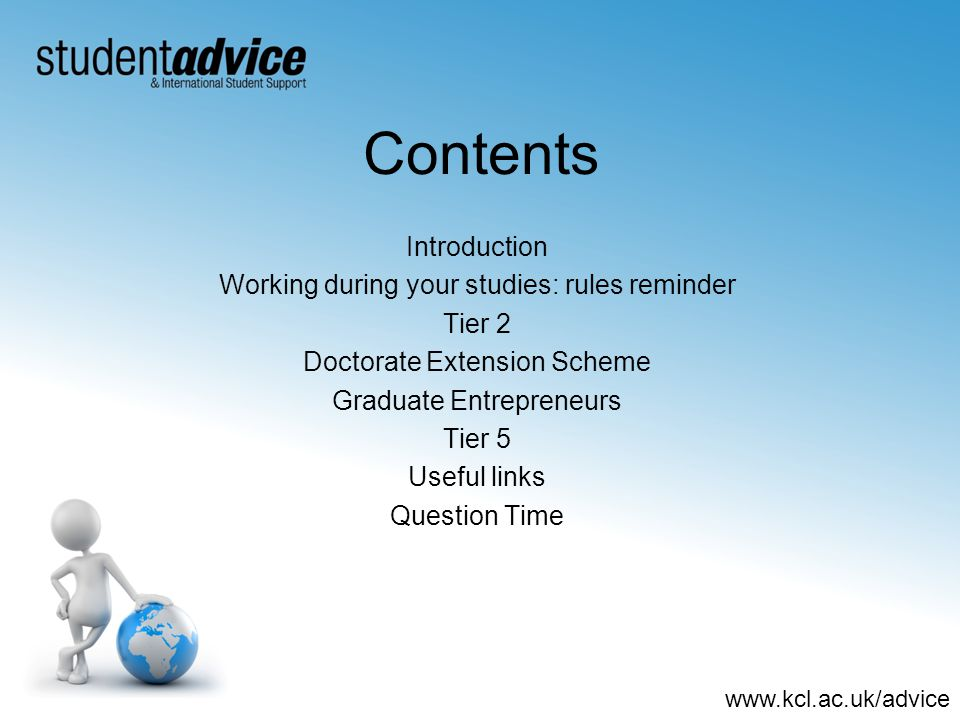 www.kcl.ac.uk/advice Contents Introduction Working during your studies: rules reminder Tier 2 Doctorate Extension Scheme Graduate Entrepreneurs Tier 5 Useful links Question Time