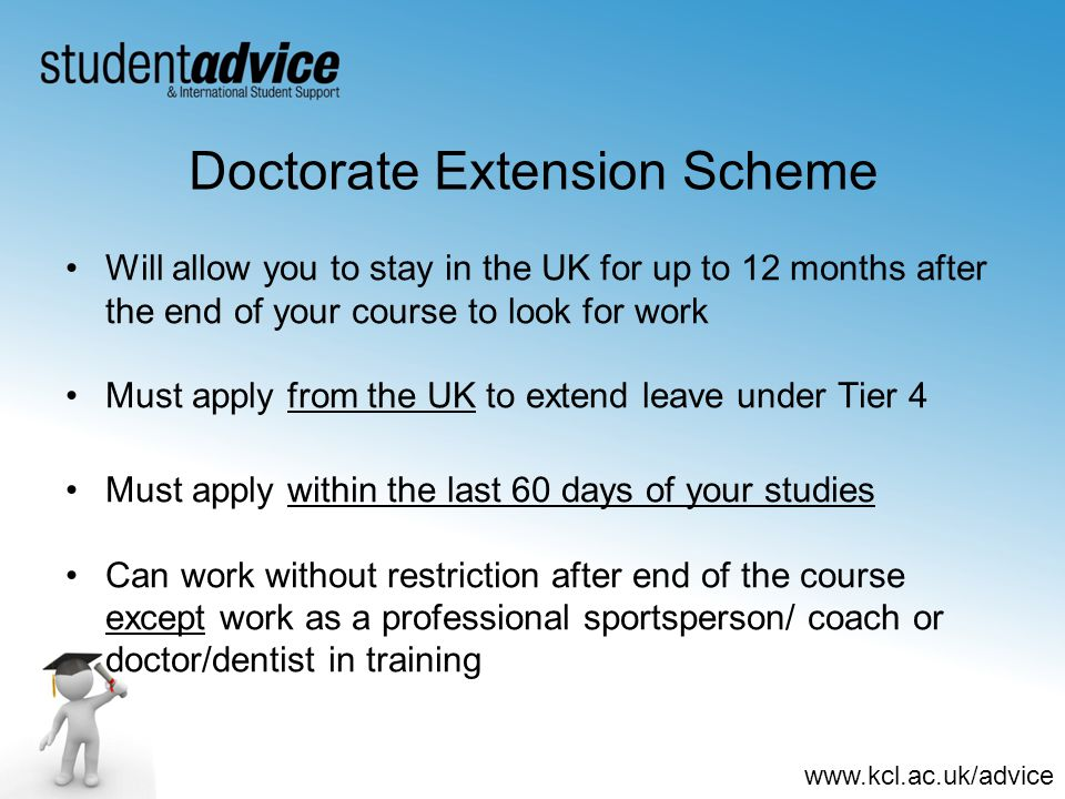 www.kcl.ac.uk/advice Doctorate Extension Scheme Will allow you to stay in the UK for up to 12 months after the end of your course to look for work Must apply from the UK to extend leave under Tier 4 Must apply within the last 60 days of your studies Can work without restriction after end of the course except work as a professional sportsperson/ coach or doctor/dentist in training