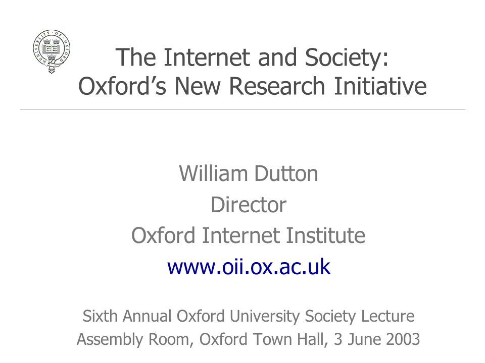 The Internet and Society: Oxford's New Research Initiative William Dutton Director Oxford Internet Institute www.oii.ox.ac.uk Sixth Annual Oxford University Society Lecture Assembly Room, Oxford Town Hall, 3 June 2003