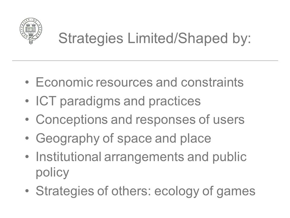 Strategies Limited/Shaped by: Economic resources and constraints ICT paradigms and practices Conceptions and responses of users Geography of space and place Institutional arrangements and public policy Strategies of others: ecology of games