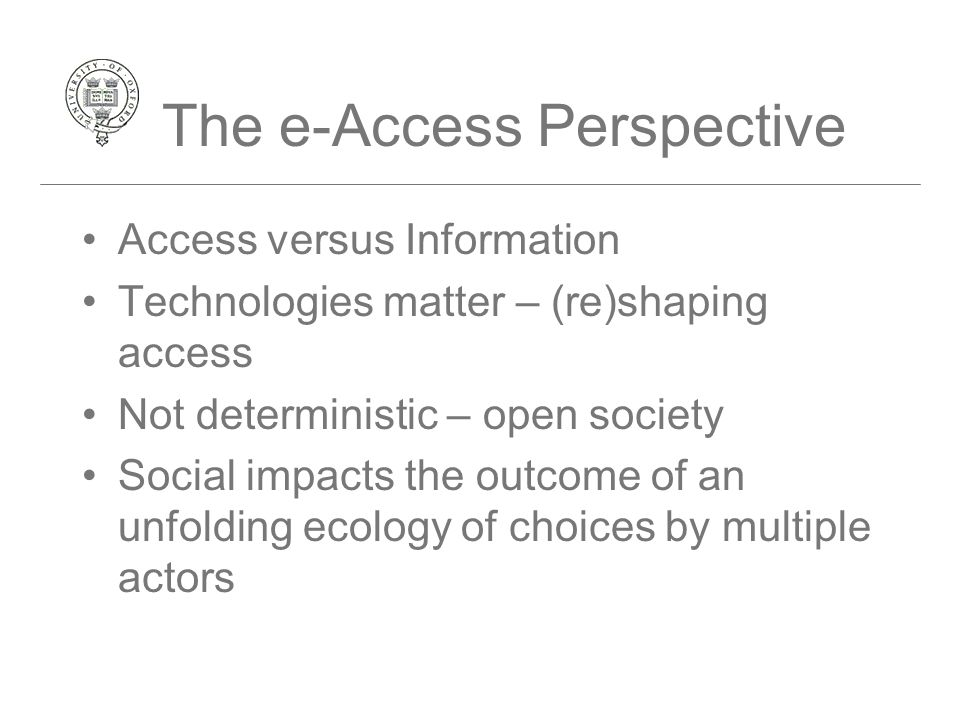 Access versus Information Technologies matter – (re)shaping access Not deterministic – open society Social impacts the outcome of an unfolding ecology of choices by multiple actors The e-Access Perspective