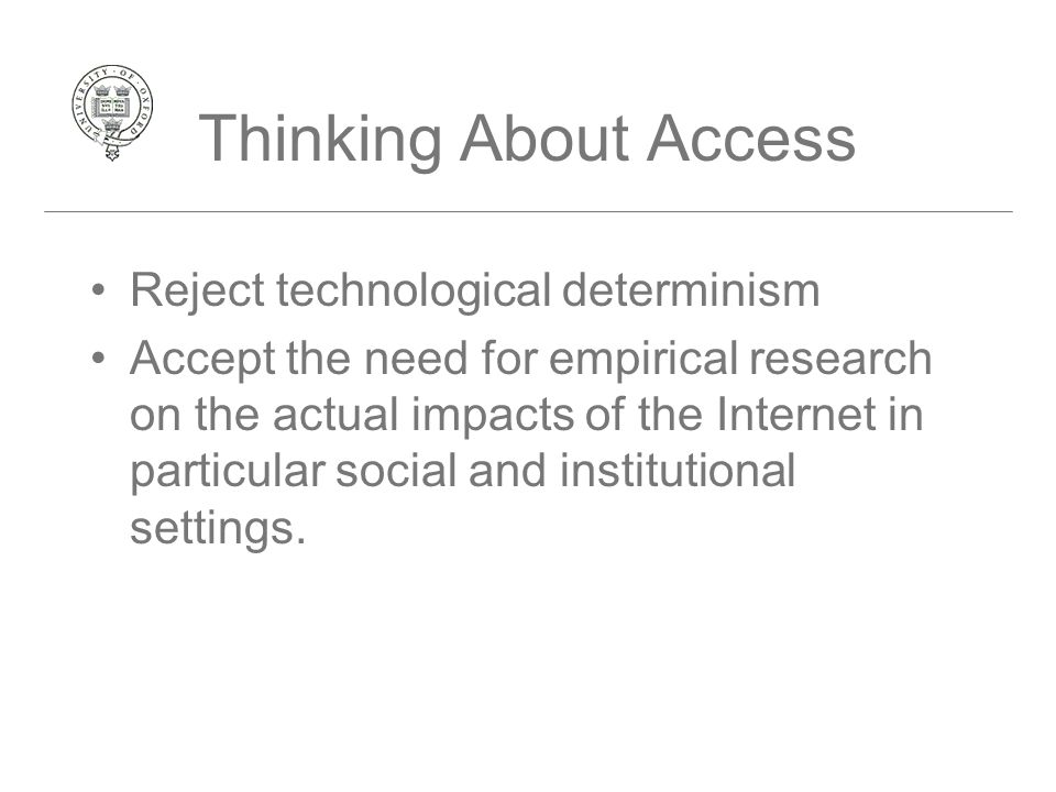 Thinking About Access Reject technological determinism Accept the need for empirical research on the actual impacts of the Internet in particular social and institutional settings.