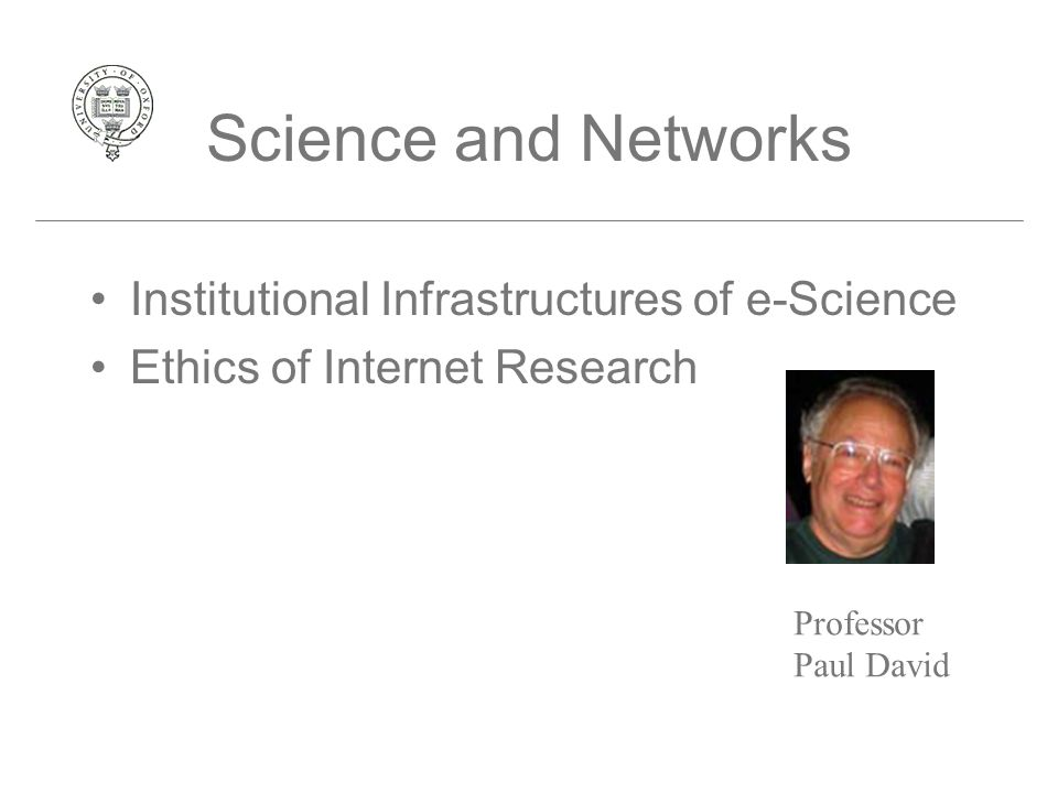 Science and Networks Institutional Infrastructures of e-Science Ethics of Internet Research Professor Paul David