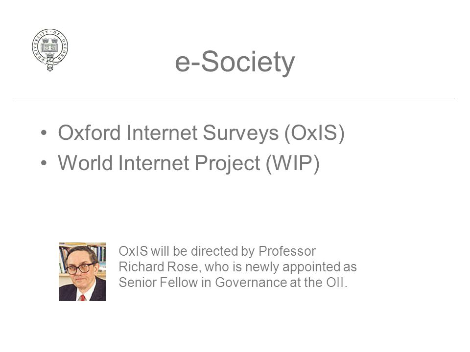 e-Society Oxford Internet Surveys (OxIS) World Internet Project (WIP) OxIS will be directed by Professor Richard Rose, who is newly appointed as Senior Fellow in Governance at the OII.
