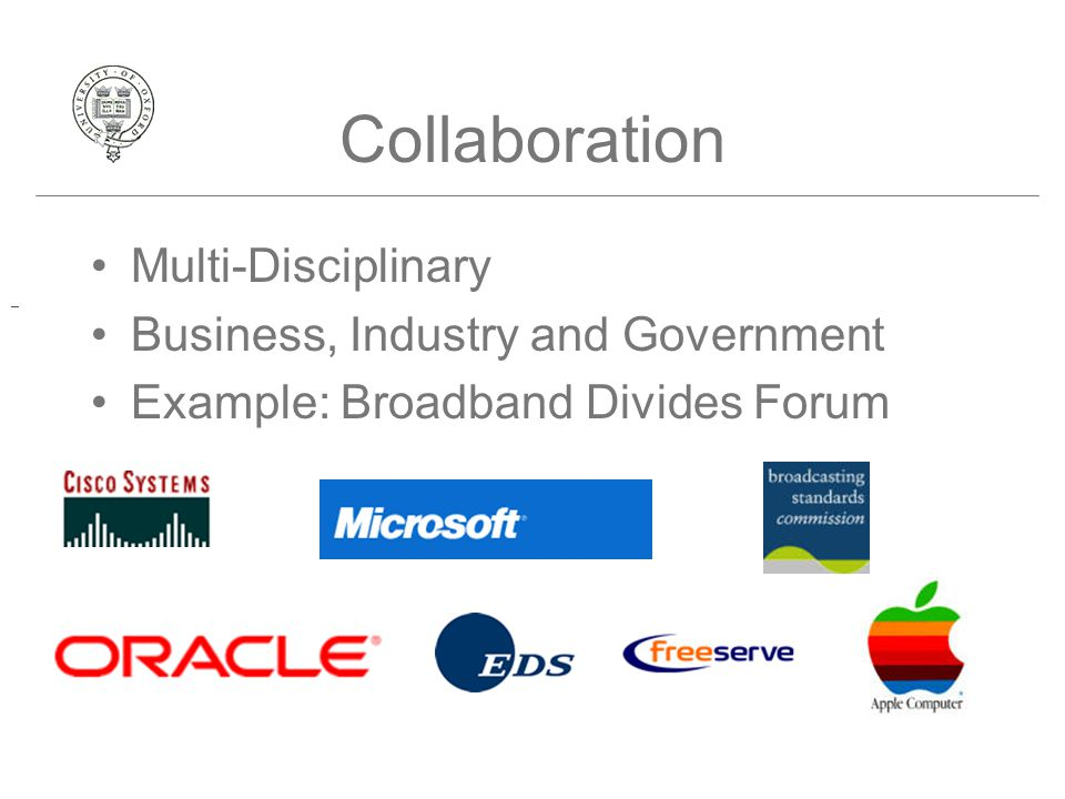 Collaboration Multi-Disciplinary Business, Industry and Government Example: Broadband Divides Forum