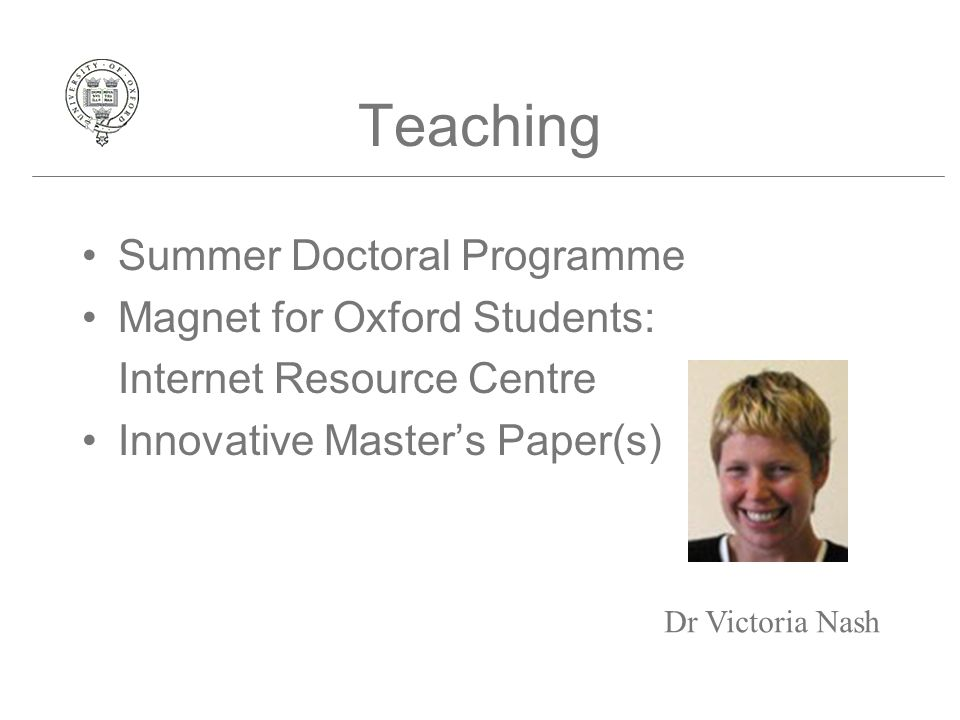 Teaching Summer Doctoral Programme Magnet for Oxford Students: Internet Resource Centre Innovative Master's Paper(s) Dr Victoria Nash