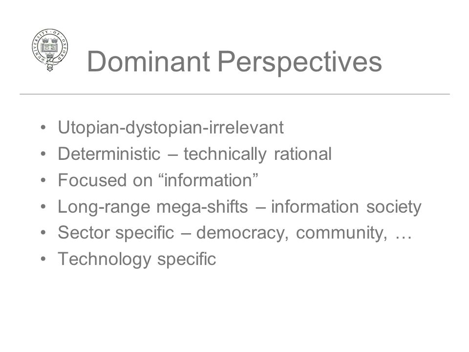 Dominant Perspectives Utopian-dystopian-irrelevant Deterministic – technically rational Focused on information Long-range mega-shifts – information society Sector specific – democracy, community, … Technology specific