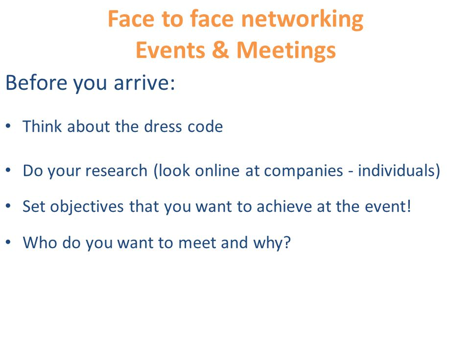 Face to face networking Events & Meetings Before you arrive: Think about the dress code Do your research (look online at companies - individuals) Set objectives that you want to achieve at the event.